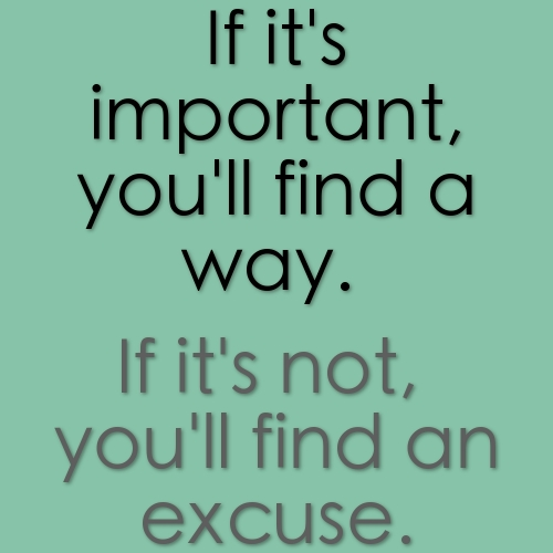 If it's important, you'll find a way. If it's not, you'll find an excuse. Image from http://foodbloggeronadiet.com